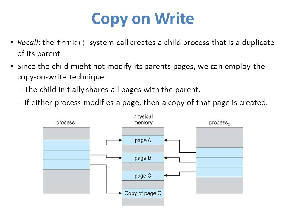 Copy on Write Recall: the fork() system call creates a child process that is a duplicate of its parent.
