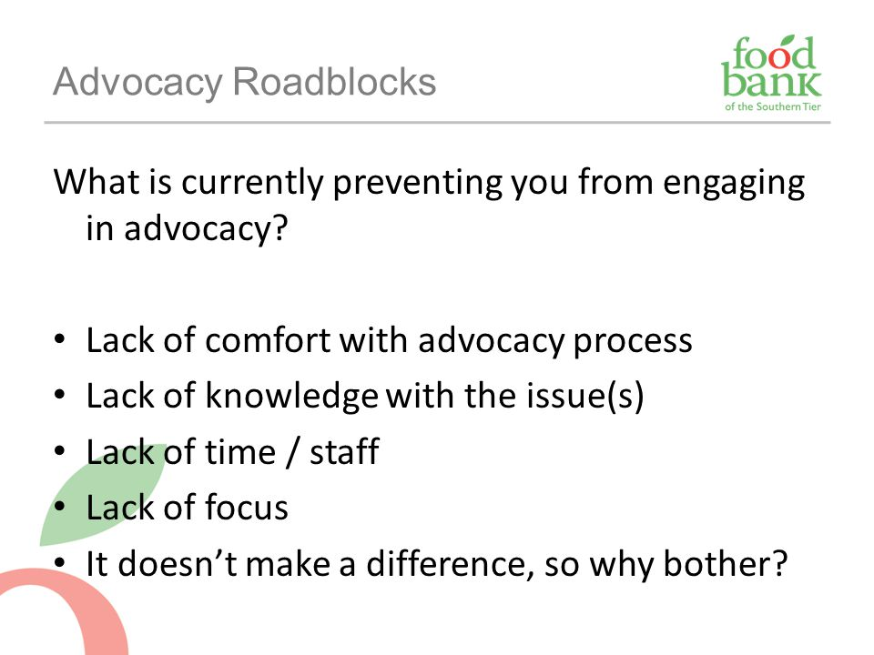 Advocacy Roadblocks What is currently preventing you from engaging in advocacy Lack of comfort with advocacy process.