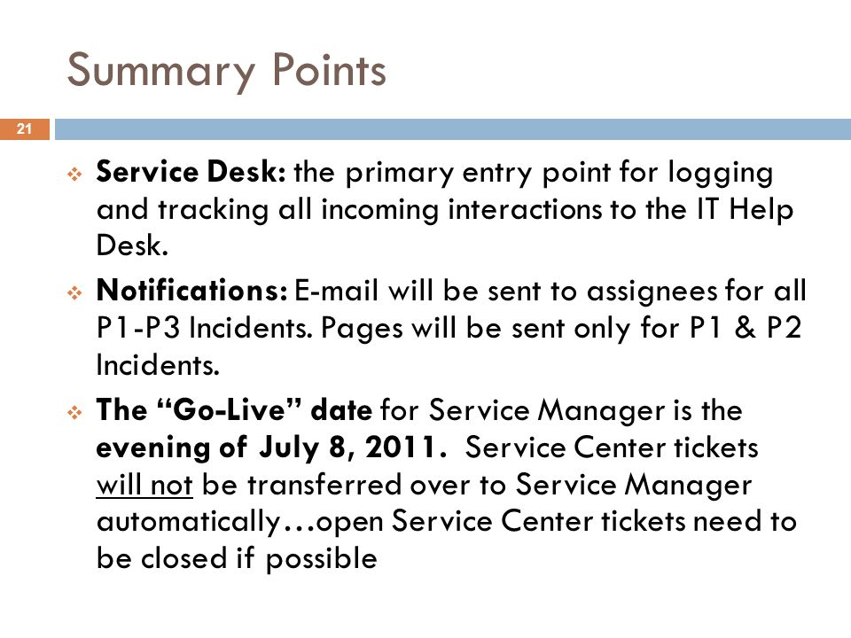 Summary Points Service Desk: the primary entry point for logging and tracking all incoming interactions to the IT Help Desk.