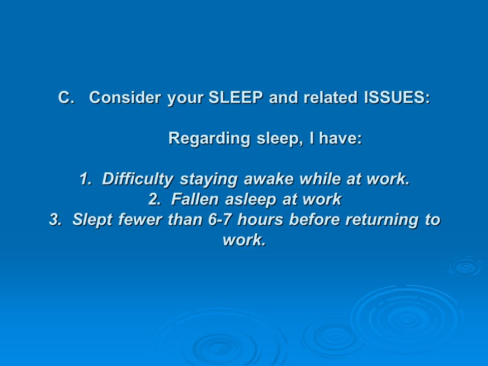 C. Consider your SLEEP and related ISSUES: Regarding sleep, I have: 1
