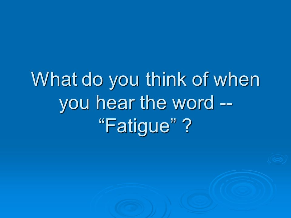What do you think of when you hear the word -- Fatigue
