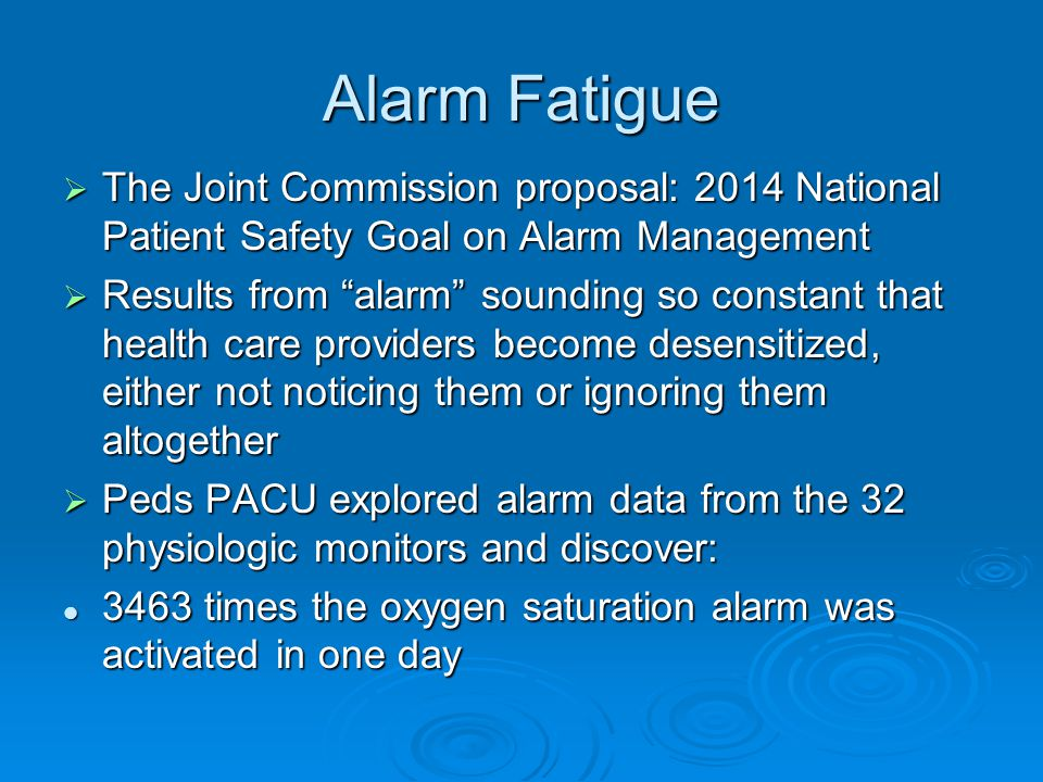 Alarm Fatigue The Joint Commission proposal: 2014 National Patient Safety Goal on Alarm Management.