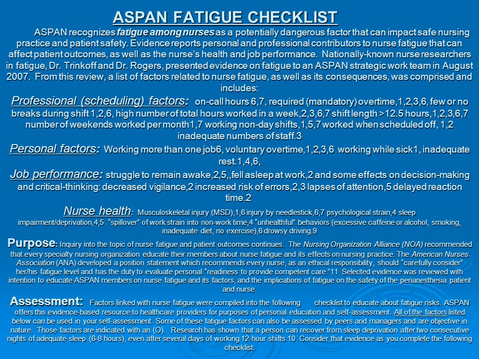 ASPAN FATIGUE CHECKLIST ASPAN recognizes fatigue among nurses as a potentially dangerous factor that can impact safe nursing practice and patient safety. Evidence reports personal and professional contributors to nurse fatigue that can affect patient outcomes, as well as the nurse's health and job performance. Nationally-known nurse researchers in fatigue, Dr.