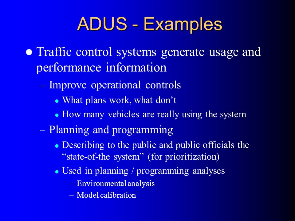 ADUS - Examples Traffic control systems generate usage and performance information. Improve operational controls.