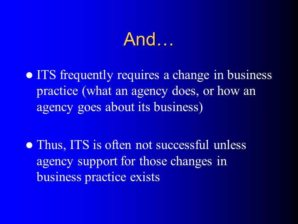 And… ITS frequently requires a change in business practice (what an agency does, or how an agency goes about its business)