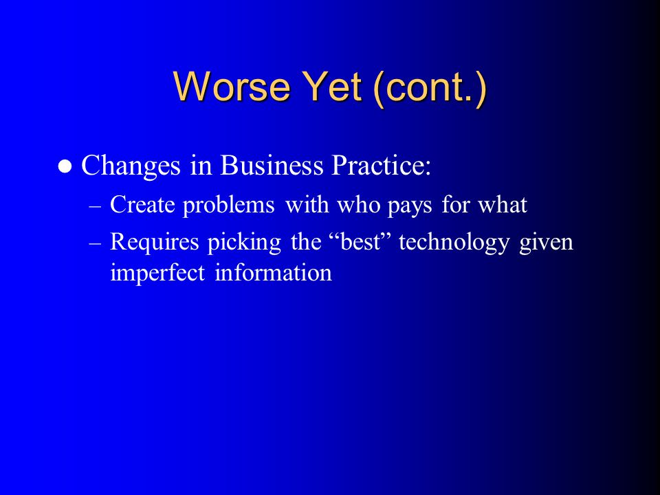 Worse Yet (cont.) Changes in Business Practice: