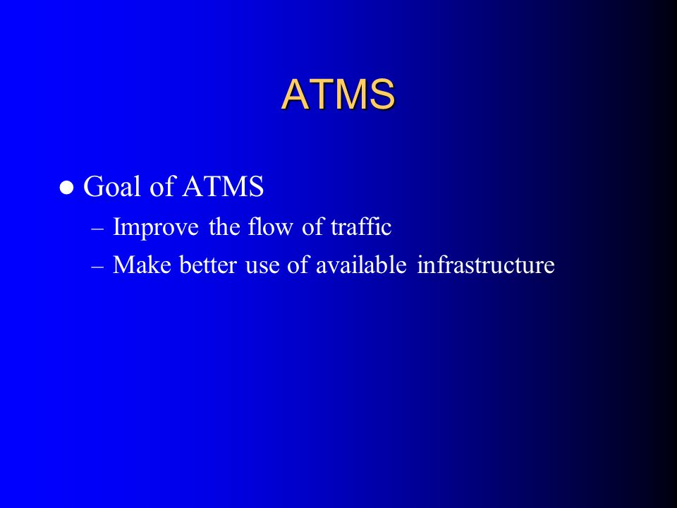 ATMS Goal of ATMS Improve the flow of traffic