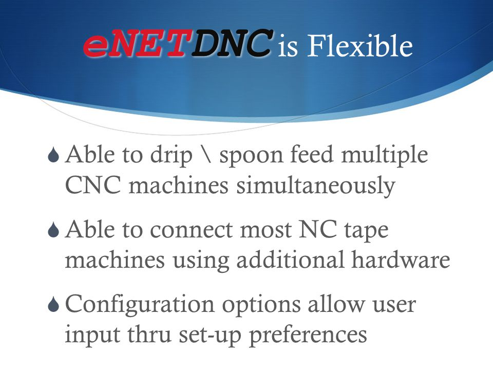 eNETDNC is Flexible Able to drip \ spoon feed multiple CNC machines simultaneously.