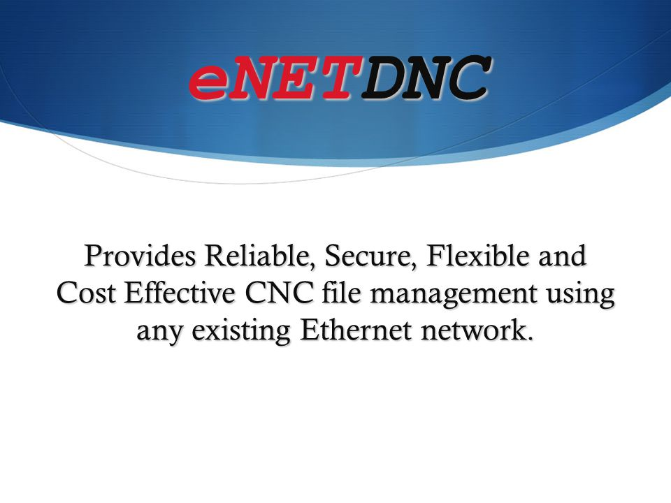 eNETDNC Provides Reliable, Secure, Flexible and Cost Effective CNC file management using any existing Ethernet network.