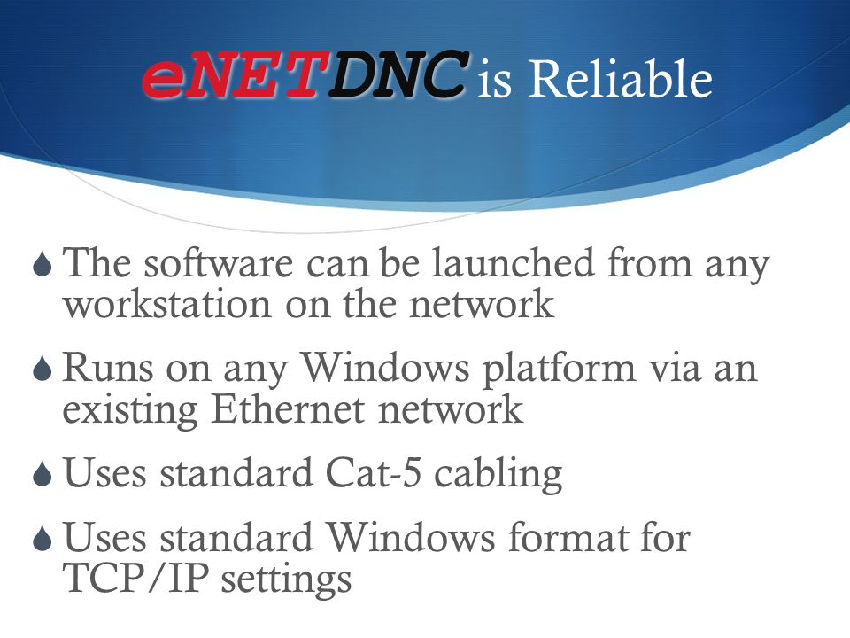 eNETDNC is Reliable The software can be launched from any workstation on the network.