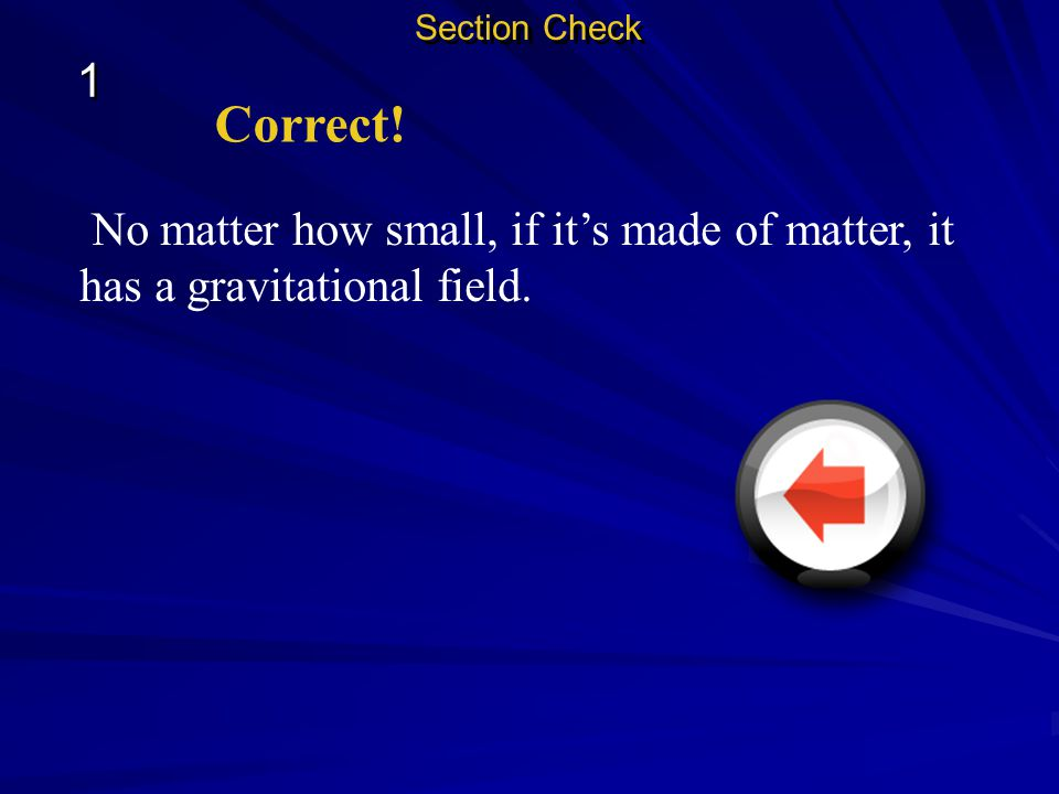 Section Check 1 Correct! No matter how small, if it's made of matter, it has a gravitational field.