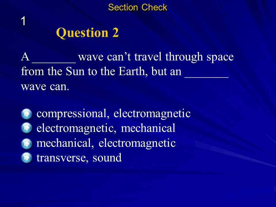 Section Check 1. Question 2. A _______ wave can't travel through space from the Sun to the Earth, but an _______ wave can.
