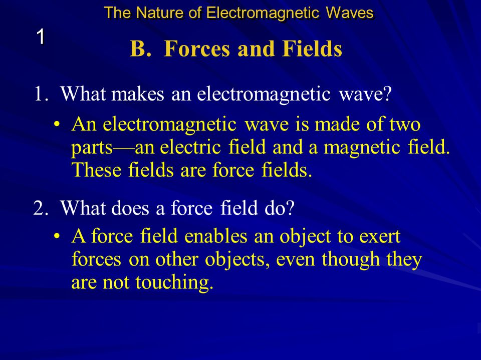B. Forces and Fields 1 1. What makes an electromagnetic wave