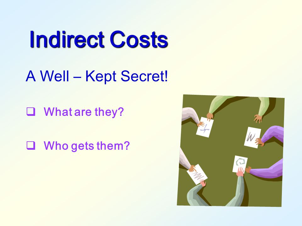 Indirect Costs A Well – Kept Secret! What are they Who gets them