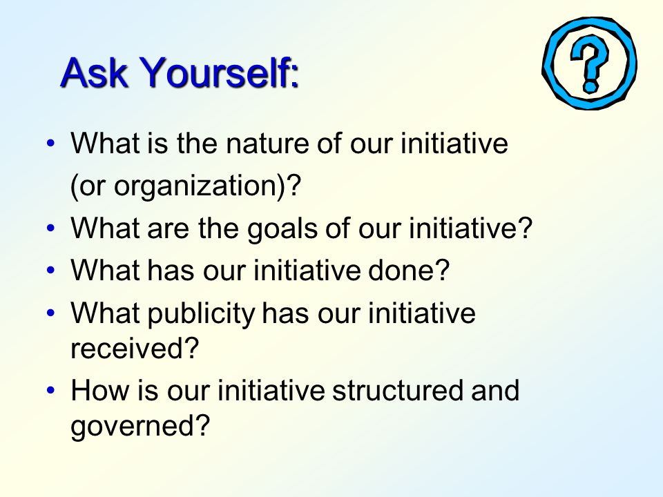 Ask Yourself: What is the nature of our initiative (or organization)