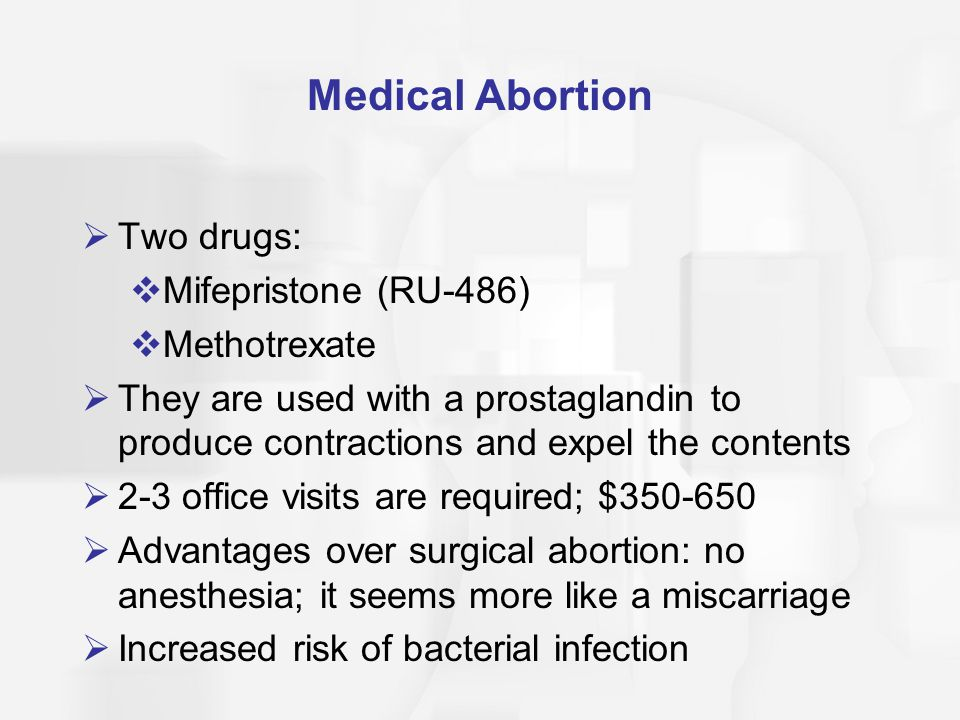 Medical Abortion Two drugs: Mifepristone (RU-486) Methotrexate