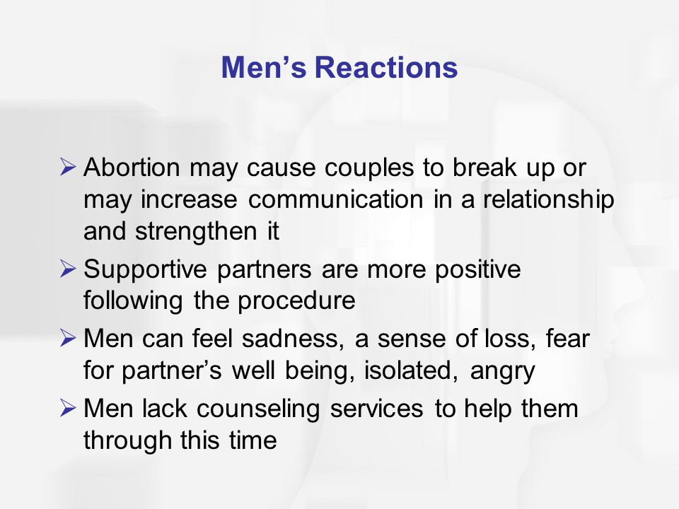 Men's Reactions Abortion may cause couples to break up or may increase communication in a relationship and strengthen it.