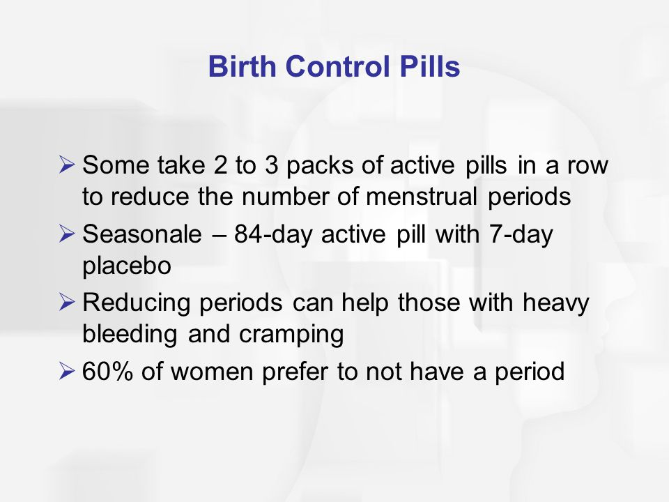 Birth Control Pills Some take 2 to 3 packs of active pills in a row to reduce the number of menstrual periods.