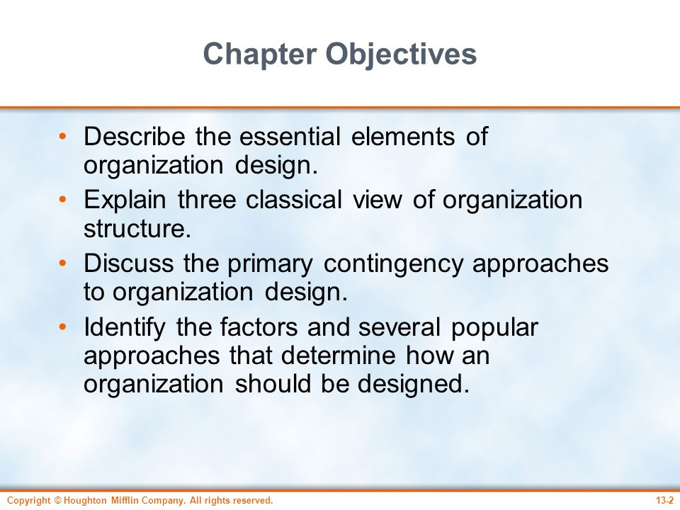 Chapter Objectives Describe the essential elements of organization design. Explain three classical view of organization structure.