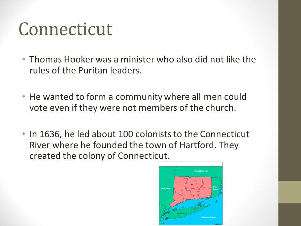 Connecticut Thomas Hooker was a minister who also did not like the rules of the Puritan leaders.