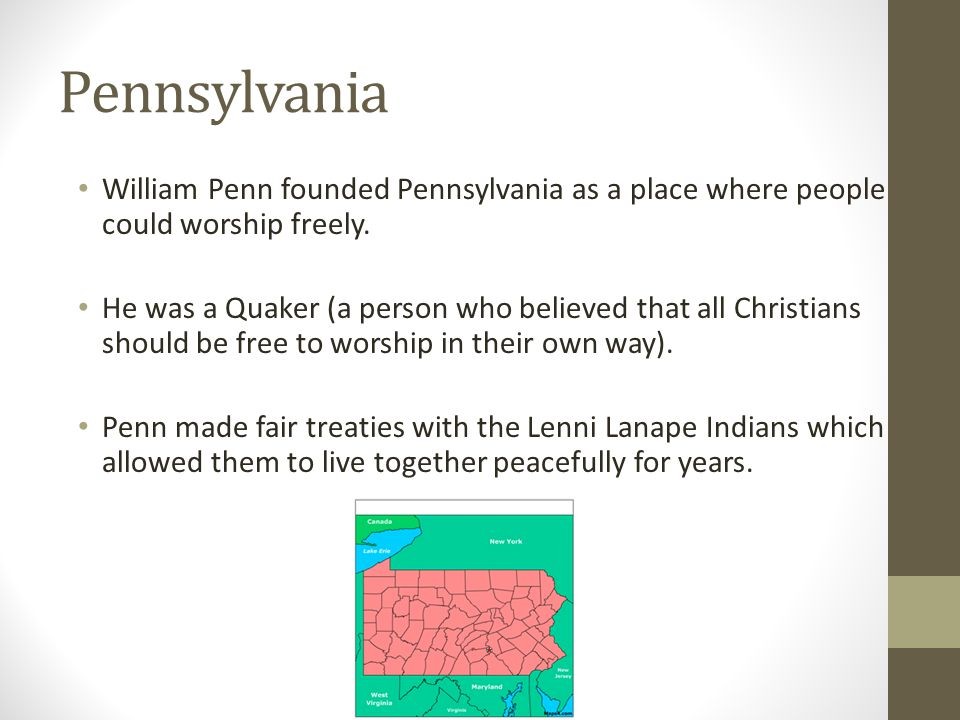Pennsylvania William Penn founded Pennsylvania as a place where people could worship freely.