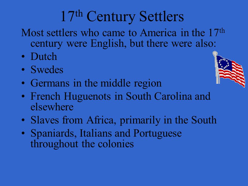 17th Century Settlers Most settlers who came to America in the 17th century were English, but there were also: