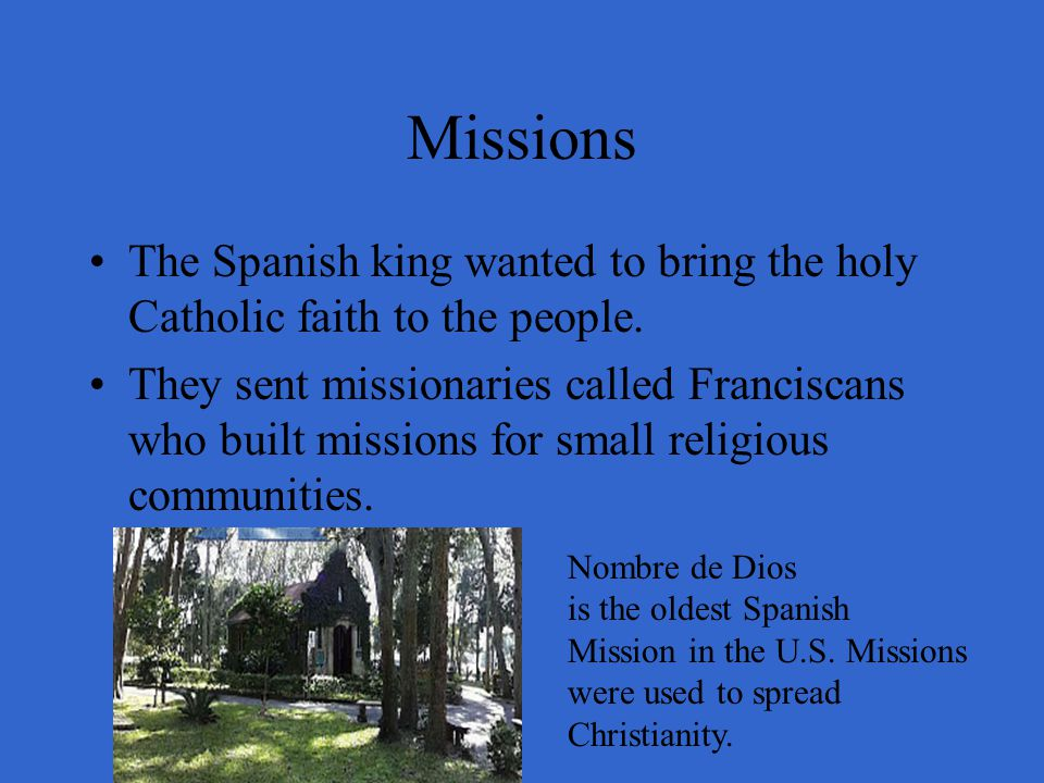 Missions The Spanish king wanted to bring the holy Catholic faith to the people.