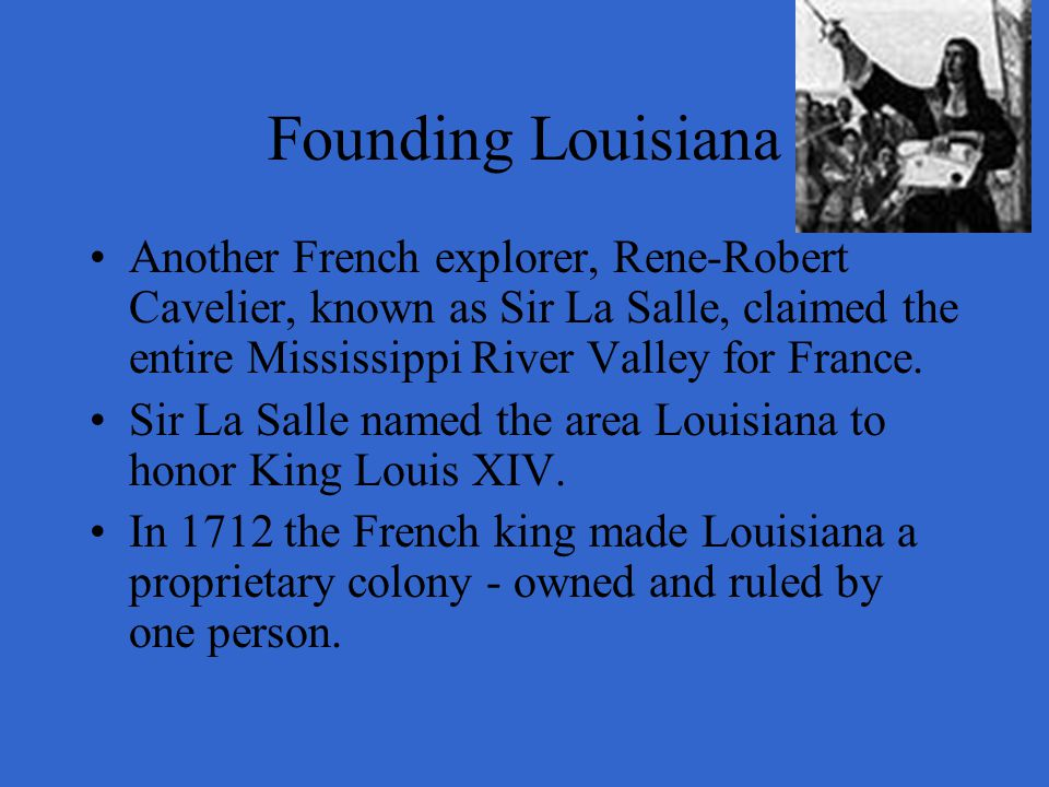 Founding Louisiana Another French explorer, Rene-Robert Cavelier, known as Sir La Salle, claimed the entire Mississippi River Valley for France.