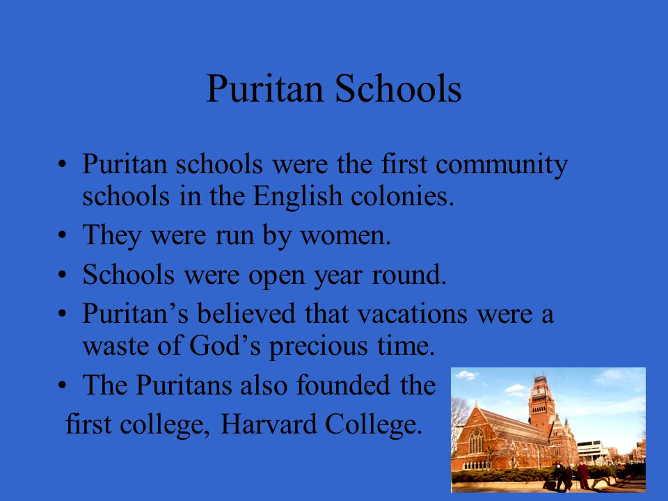Puritan Schools Puritan schools were the first community schools in the English colonies. They were run by women.
