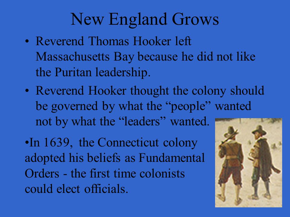 New England Grows Reverend Thomas Hooker left Massachusetts Bay because he did not like the Puritan leadership.