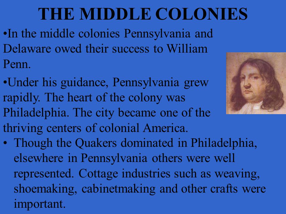 THE MIDDLE COLONIES In the middle colonies Pennsylvania and Delaware owed their success to William Penn.