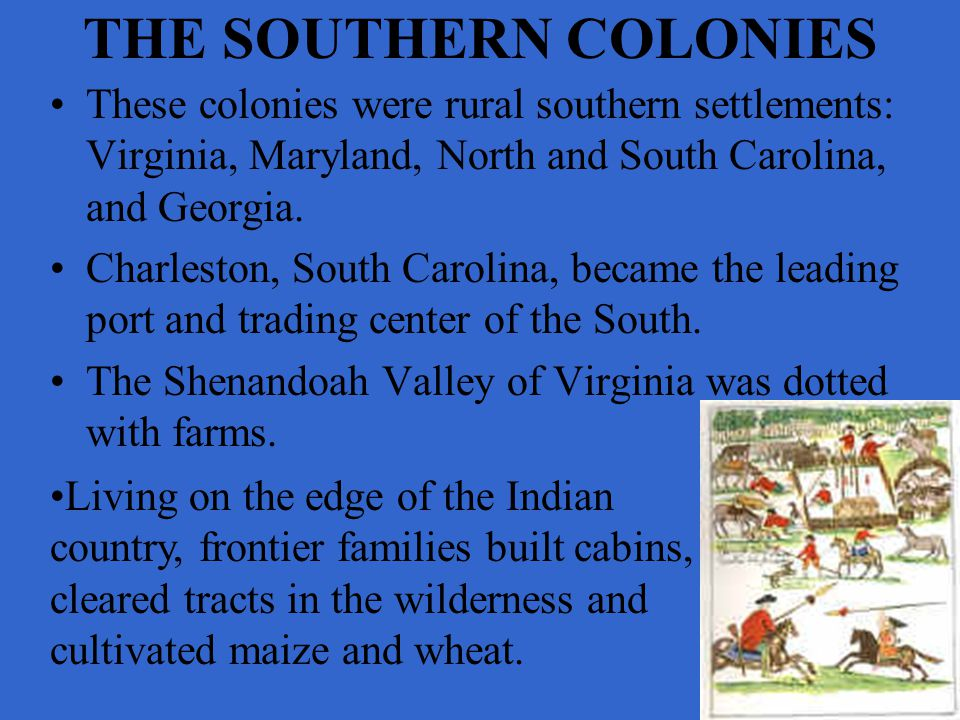 THE SOUTHERN COLONIES These colonies were rural southern settlements: Virginia, Maryland, North and South Carolina, and Georgia.