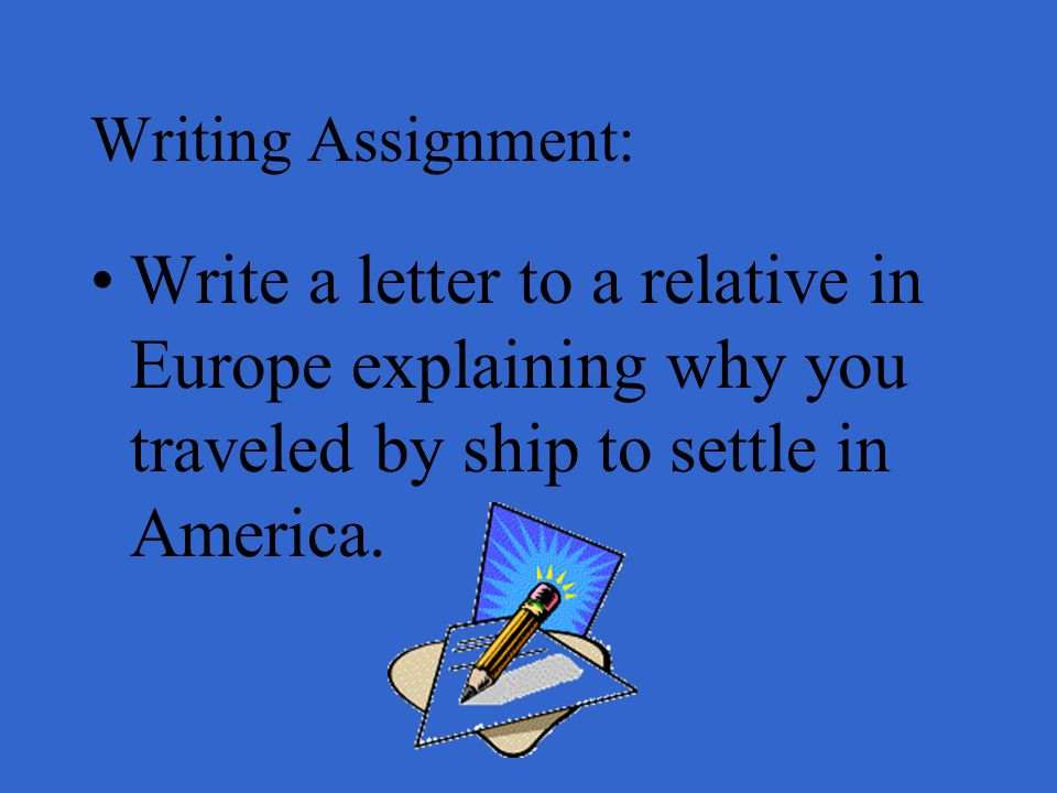 Writing Assignment: Write a letter to a relative in Europe explaining why you traveled by ship to settle in America.
