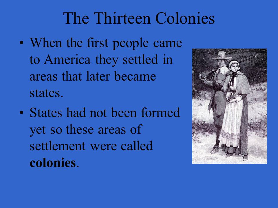 The Thirteen Colonies When the first people came to America they settled in areas that later became states.
