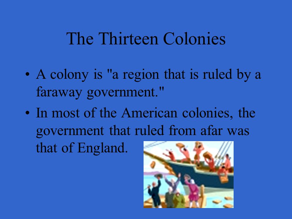 The Thirteen Colonies A colony is a region that is ruled by a faraway government.