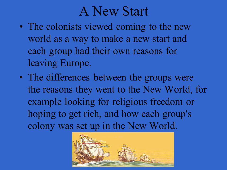 A New Start The colonists viewed coming to the new world as a way to make a new start and each group had their own reasons for leaving Europe.
