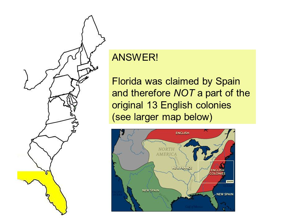 ANSWER! Florida was claimed by Spain. and therefore NOT a part of the. original 13 English colonies.
