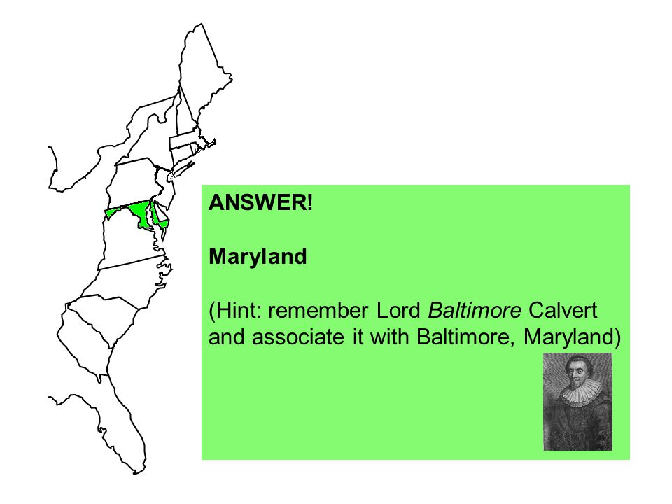 ANSWER! Maryland (Hint: remember Lord Baltimore Calvert and associate it with Baltimore, Maryland)