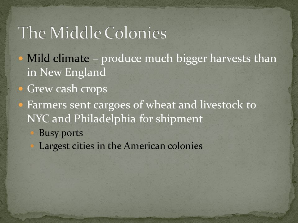 The Middle Colonies Mild climate – produce much bigger harvests than in New England. Grew cash crops.