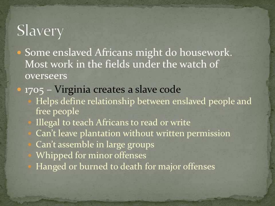 Slavery Some enslaved Africans might do housework. Most work in the fields under the watch of overseers.
