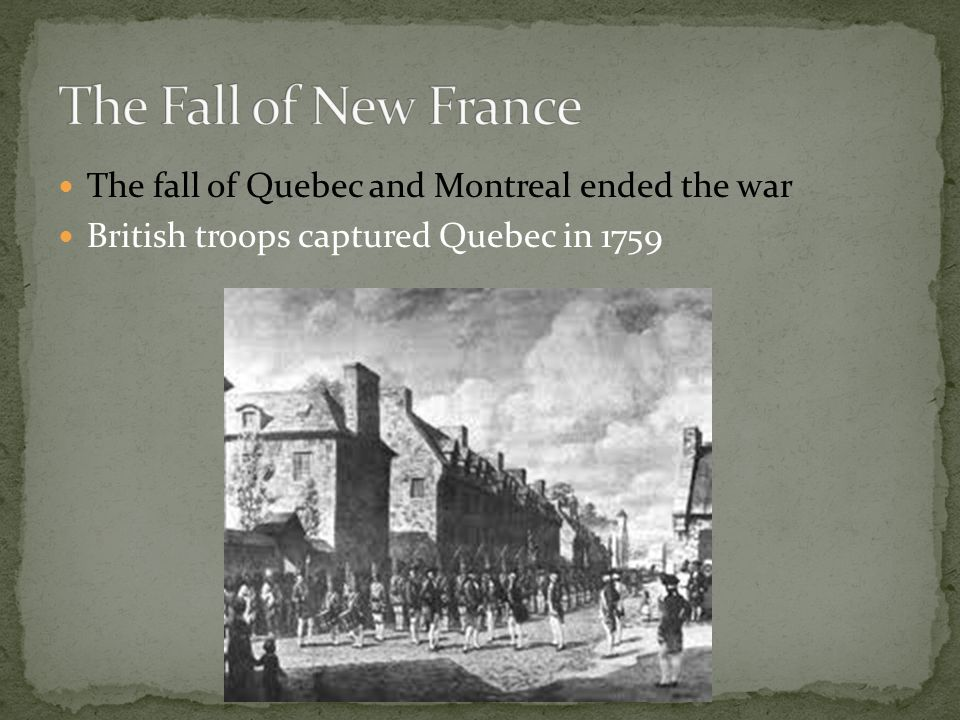 The Fall of New France The fall of Quebec and Montreal ended the war