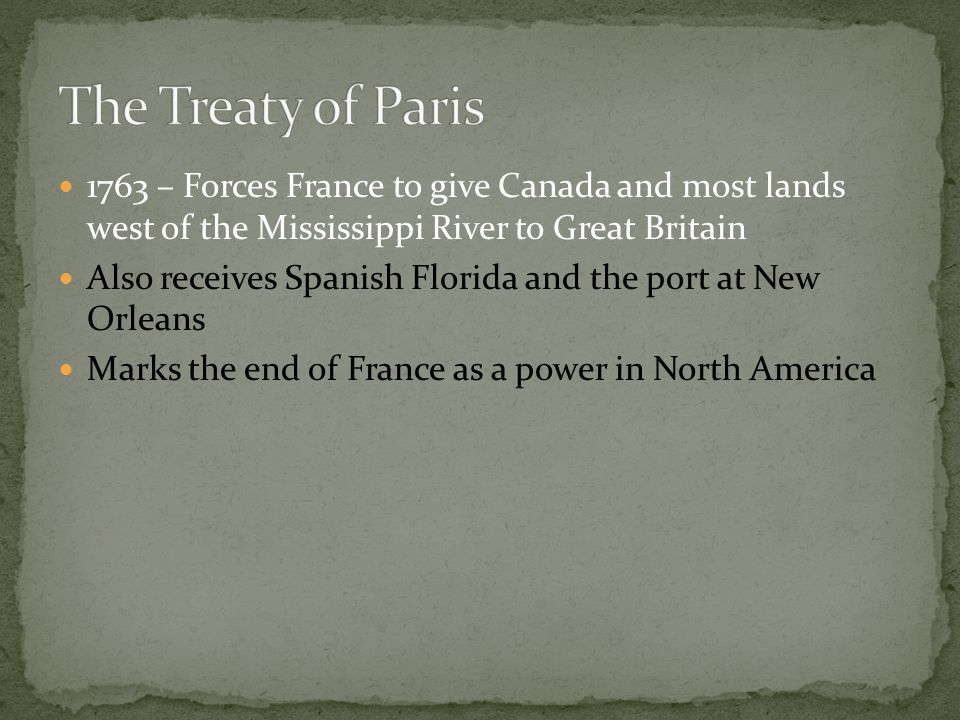 The Treaty of Paris 1763 – Forces France to give Canada and most lands west of the Mississippi River to Great Britain.