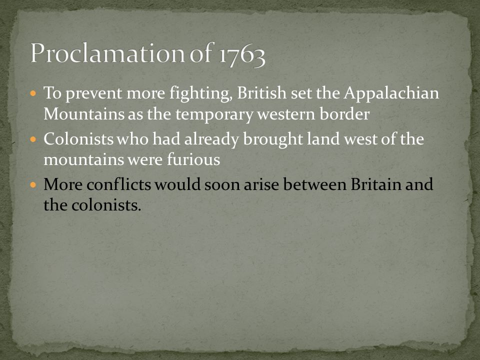 Proclamation of 1763 To prevent more fighting, British set the Appalachian Mountains as the temporary western border.