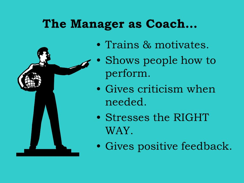 The Manager as Coach… Trains & motivates. Shows people how to perform.