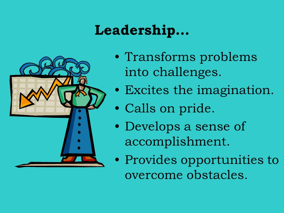 Leadership… Transforms problems into challenges.