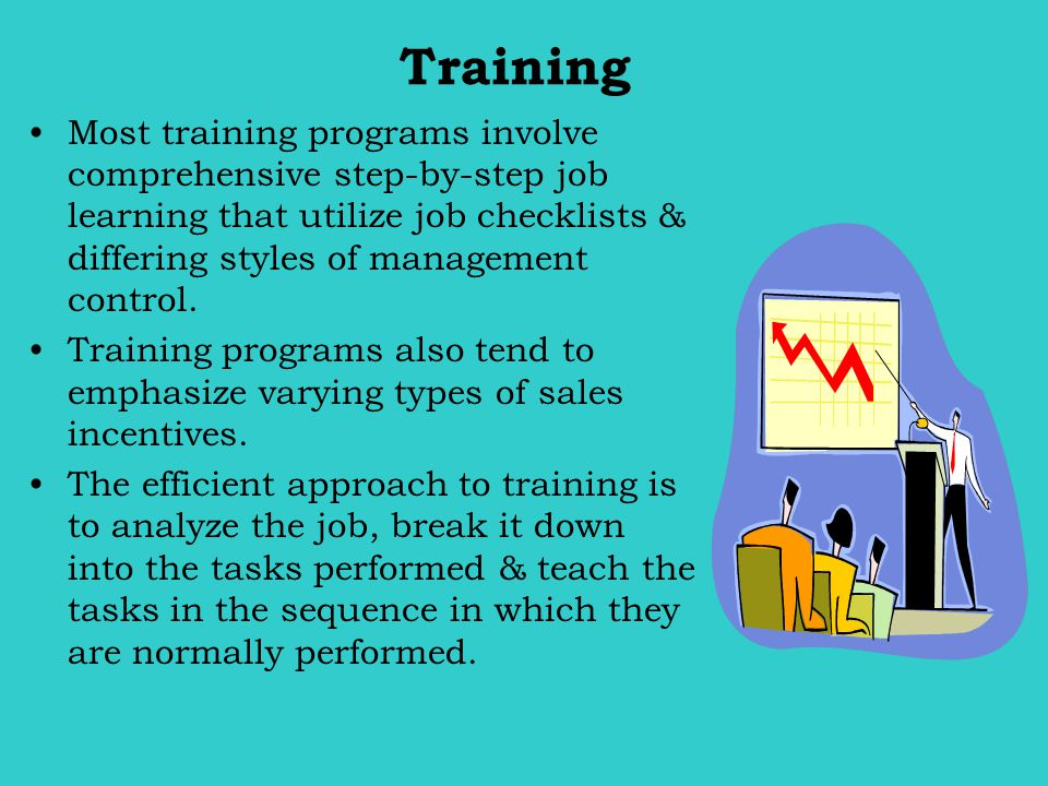 Training Most training programs involve comprehensive step-by-step job learning that utilize job checklists & differing styles of management control.