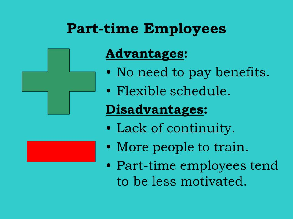 Part-time Employees + - Advantages: No need to pay benefits.
