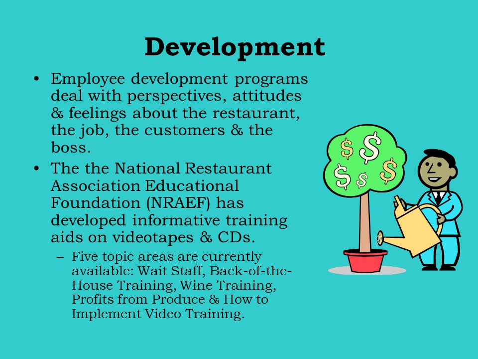 Development Employee development programs deal with perspectives, attitudes & feelings about the restaurant, the job, the customers & the boss.