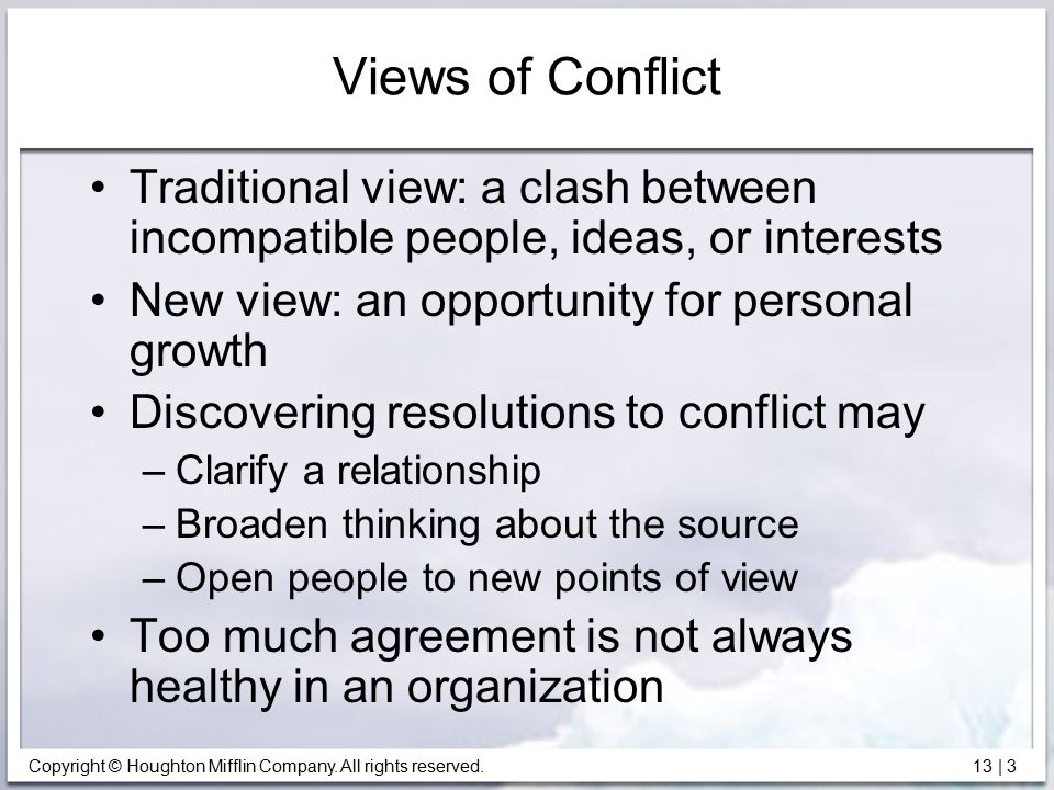 Views of Conflict Traditional view: a clash between incompatible people, ideas, or interests. New view: an opportunity for personal growth.