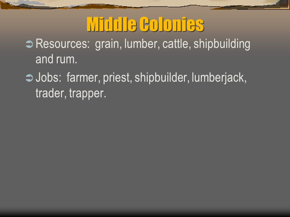 Middle Colonies Resources: grain, lumber, cattle, shipbuilding and rum.